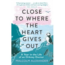 Close to Where the Heart Gives Out : A Year in the Life of an Orkney Doctor - Dr Malcolm Alexander
