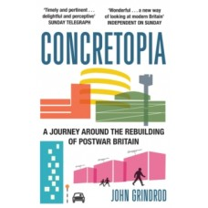 Concretopia: A Journey around the Rebuilding of Postwar Britain - John Grindrod