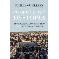Cosmopolitan Dystopia : International Intervention and the Failure of the West - Philip Cunliffe