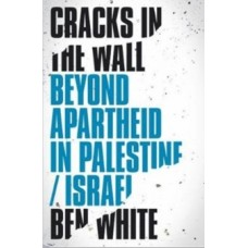 Cracks in the Wall : Beyond Apartheid in Palestine/Israel - Ben White