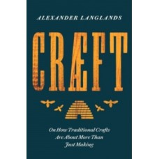 Craeft : How Traditional Crafts Are about More than Just Making - Alexander Langlands