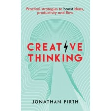 Creative Thinking : Practical strategies to boost ideas, productivity and flow - Jonathan Firth