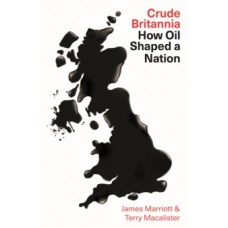Crude Britannia : How Oil Shaped a Nation - James Marriott & Terry Macalister
