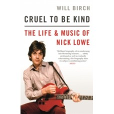Cruel To Be Kind : The Life and Music of Nick Lowe - Will Birch
