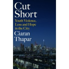 Cut Short : Youth Violence, Loss and Hope in the City - Ciaran Thapar