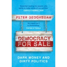 Democracy for Sale : Dark Money and Dirty Politics - Peter Geoghegan