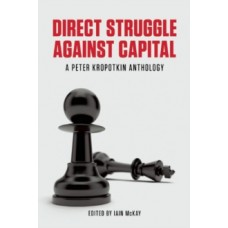 Direct Struggle Against Capital : A Peter Kropotkin Anthology -  Iain McKay