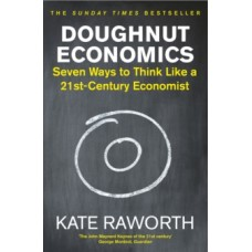 Doughnut Economics : Seven Ways to Think Like a 21st-Century Economist -  Kate Raworth