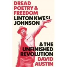 Dread Poetry and Freedom : Linton Kwesi Johnson and the Unfinished Revolution - David Austin