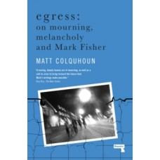Egress: On Mourning, Melancholy and Mark Fisher - Matt Colquhoun