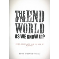 The End Of The World As We Know It? : Crisis, Resistance, and the Age of Austerity - Deric Shannon (Ed)