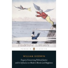 Enquiry Concerning Political Justice : And Its Influence On Morals And Happiness - William Godwin