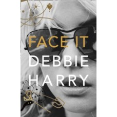 Face It : A Memoir - Debbie Harry