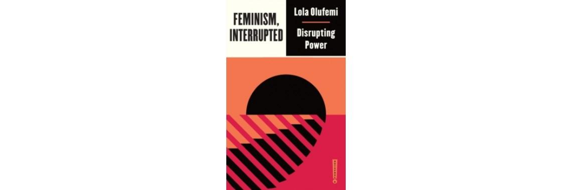 Feminism, Interrupted - Lola Olufemi