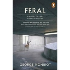 Feral : Rewilding the Land, Sea and Human Life - George Monbiot