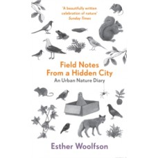 Field Notes From a Hidden City : An Urban Nature Diary - Esther Woolfson