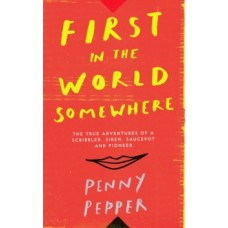 First in the World Somewhere : The True Adventures of a Scribbler, Siren, Saucepot and Pioneer - Penny Pepper