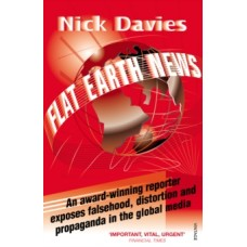 Flat Earth News : An Award-winning Reporter Exposes Falsehood, Distortion and Propaganda in the Global Media - Nick Davies