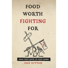 Food Worth Fighting for : From Food Riots to Food Banks - Josh Sutton