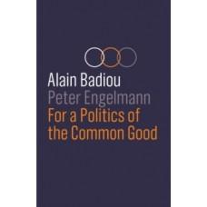 For a Politics of the Common Good - Alain Badiou & Peter Engelmann