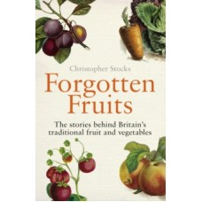Forgotten Fruits : The stories behind Britain's traditional fruit & vegetables - Christopher Stocks