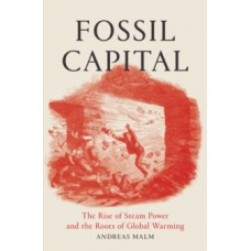 Fossil Capital : The Rise of Steam-Power and the Roots of Global Warming - Andreas Malm