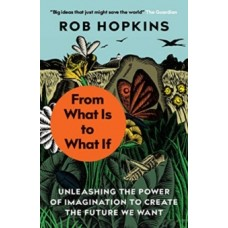 From What Is to What If : Unleashing the Power of Imagination to Create the Future We Want - Rob Hopkins