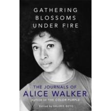 Gathering Blossoms Under Fire: The Journals of Alice Walker - Alice Walker