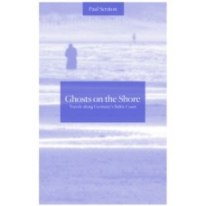 Ghosts on the Shore : Travel's Along Germany's Baltic Coast - Paul Scraton