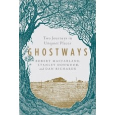 Ghostways - Two Journeys in Unquiet Places - Robert Macfarlane, Stanley Donwood, Dan Richards