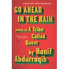 Go Ahead in the Rain : Notes to A Tribe Called Quest - Hanif Abdurraqib