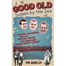 Good Old Sussex by the Sea: A Sixties Childhood Spent with Hastings United, the Albion & Sussex County Cricket - Tim Quelch