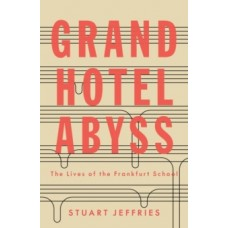 Grand Hotel Abyss : The Lives of the Frankfurt School - Stuart Jeffries