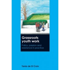 Grassroots Youth Work : Policy, Passion and Resistance in Practice - Tania de St Croix