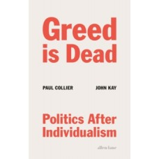Greed Is Dead : Politics After Individualism - Paul Collier & John Kay
