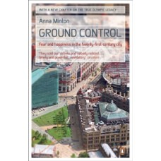 Ground Control : Fear and happiness in the twenty-first-century city - Anna Minton
