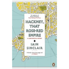 Hackney, That Rose-Red Empire  - Iain Sinclair