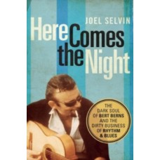 Here Comes the Night : The Dark Soul of Bert Berns and the Dirty Business of Rhythm and Blues - Joel Selvin