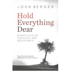 Hold Everything Dear : Dispatches on Survival and Resistance - John Berger