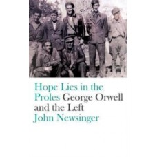 Hope Lies in the Proles : George Orwell and the Left - John Newsinger
