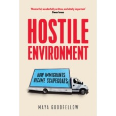Hostile Environment : How Immigrants Become the Scapegoats - Maya Goodfellow