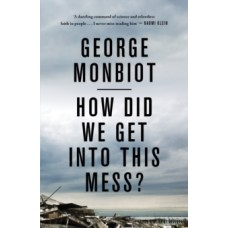 How Did We Get into This Mess? : Politics, Equality, Nature - George Monbiot