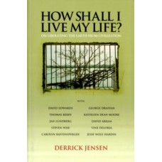 How Shall I Live My Life : On Liberating Earth from Civilization - Derrick Jensen