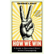 How We Win : A Guide to Nonviolent Direct Action Campaigning - George Lakey