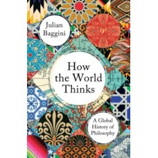 How the World Thinks : A Global History of Philosophy - Julian Baggini