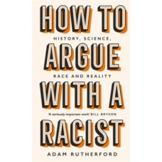 How to Argue With a Racist : History, Science, Race and Reality - Adam Rutherford