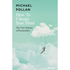 How to Change Your Mind : The New Science of Psychedelics - Michael Pollan