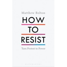 How to Resist : Turn Protest to Power - Matthew Bolton