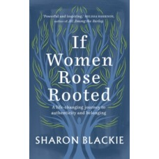 If Women Rose Rooted : A life-changing journey to authenticity and belonging - Sharon Blackie