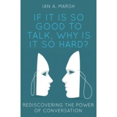 If it is so Good to Talk, Why is it so Hard? : Rediscovering the Power of Conversation - Ian A. Marsh